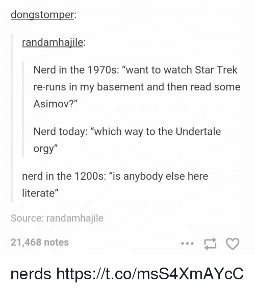 "Nerd, Orgy, and Star Trek: dongstomper:  randamhajile:  Nerd in the 1970s: ""want to watch Star Trek  re-runs in my basement and then read some  Asimov?""  Nerd today: ""which way to the Undertale  orgy""  ID  nerd in the 1200s: ""is anybody else here  literate""  Source: randamhajile  21,468 notes nerds https://t.co/msS4XmAYcC"