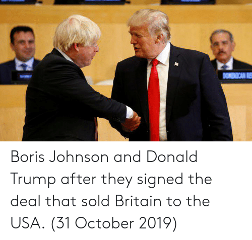 Donald Trump, Trump, and Britain: DONINICAN R Boris Johnson and Donald Trump after they signed the deal that sold Britain to the USA. (31 October 2019)