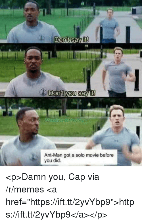 """Memes, Say It, and Movie: Donit you say it  Ant-Man got a solo movie before  you did. <p>Damn you, Cap via /r/memes <a href=""""https://ift.tt/2yvYbp9"""">https://ift.tt/2yvYbp9</a></p>"""