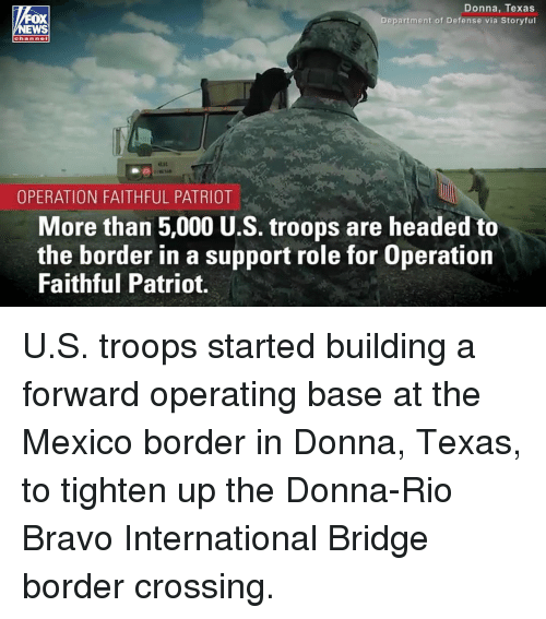 Memes, Bravo, and Mexico: Donna, Texas  Department of Defense via Storyful  EWS  OPERATION FAITHFUL PATRIOT  More than 5,000 U.S. troops are headed to  the border in a support role for Operation  Faithful Patriot. U.S. troops started building a forward operating base at the Mexico border in Donna, Texas, to tighten up the Donna-Rio Bravo International Bridge border crossing.
