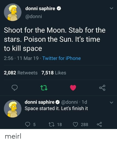 Iphone, Twitter, and Moon: donni saphire  @donni  Shoot for the Moon. Stab for the  stars. Poison the Sun. It's time  to kill space  2:56 11 Mar 19 Twitter for iPhone  2,082 Retweets 7,518 Likes  donni saphire @donni 1d  Space started it. Let's finish it meirl