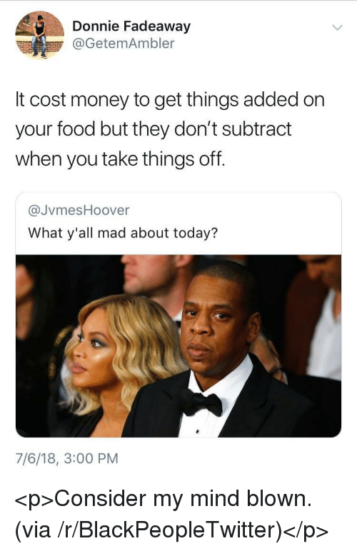 Blackpeopletwitter, Food, and Money: Donnie Fadeaway  @GetemAmbler  It cost money to get things added on  your food but they don't subtract  when you take things off.  @JvmesHoover  What y'all mad about today?  7/6/18, 3:00 PM <p>Consider my mind blown. (via /r/BlackPeopleTwitter)</p>