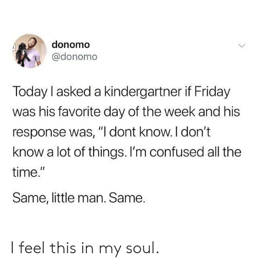 "little man: donomo  @donomo  Today I asked a kindergartner if Friday  was his favorite day of the week and his  response was, "" dont know. l don't  know a lot of things. I'm confused all the  time.  Same, little man. Same.  I1 I feel this in my soul."