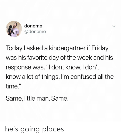 "little man: donomo  @donomo  Today I asked a kindergartner if Friday  was his favorite day of the week and his  response was,""I dont know.I don't  know a lot of things. l'm confused all the  time.  Same, little man. Same he's going places"