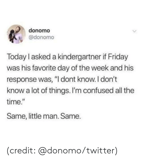 "little man: donomo  @donomo  Today I asked a kindergartner if Friday  was his favorite day of the week and his  response was, ""I dont know.I don't  know a lot of things. I'm confused all the  time.""  Same, little man. Same. (credit: @donomo/twitter)"