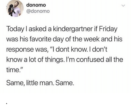 "little man: donomo  @donomo  Today I asked a kindergartner if Friday  was his favorite day of the week and his  response was, ""I dont know. I don't  know a lot of things. I'm confused all the  time.""  Same, little man. Same. ."