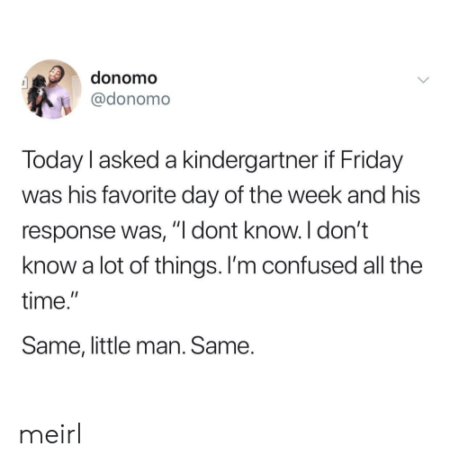 "little man: donomo  @donomo  Today l asked a kindergartner if Friday  was his favorite day of the week and his  response was, ""I dont know. I don't  know a lot of things. I'm confused all the  time.""  Same, little man. Same. meirl"