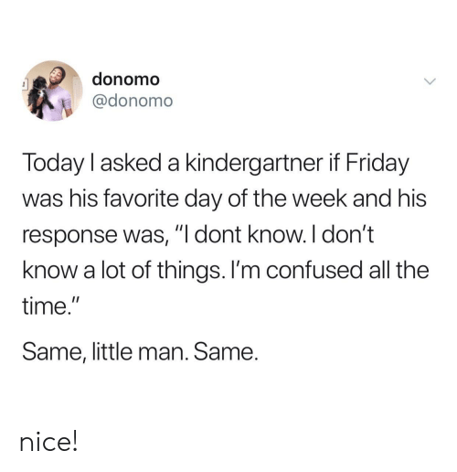 "little man: donomo  @donomo  Today l asked a kindergartner if Friday  was his favorite day of the week and his  response was, ""I dont know. I don't  know a lot of things. I'm confused all the  time.""  Same, little man. Same. nice!"