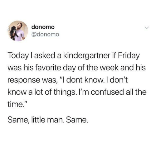 "little man: donomo  @donomo  Today l asked a kindergartner if Friday  was his favorite day of the week and his  response was, ""I dont know. I don't  know a lot of things. l'm confused all the  time.""  Same, little man. Same."