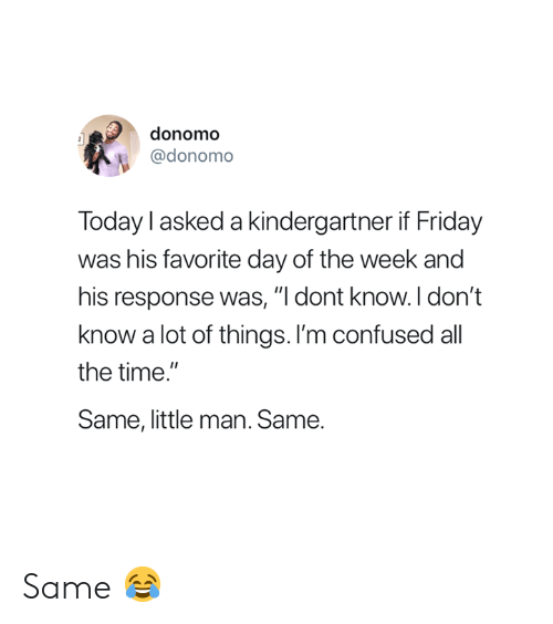 "little man: donomo  @donomo  Today l asked a kindergartner if Friday  was his favorite day of the week and  his response was, ""I dont know.I don't  know a lot of things. I'm confused all  the time  Same, little man. Same. Same 😂"