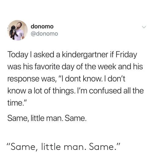 "little man: donomo  @donomo  Today l asked a kindergartner if Friday  was his favorite day of the week and his  response was, ""l dont know. I don't  know a lot of things. I'm confused all the  time.""  Same, little man. Same. ""Same, little man. Same."""
