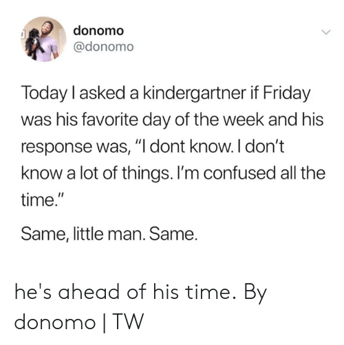 "little man: donomo  @donomo  Today l asked a kindergartner if Friday  was his favorite day of the week and his  response was, ""I dont know. I don't  know a lot of things. I'm confused all the  time.""  Same, little man. Same. he's ahead of his time.  By donomo 