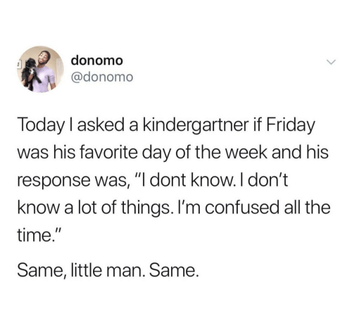 "Confused, Friday, and Time: donomo  @donomo  Today l asked a kindergartner if Friday  was his favorite day of the week and his  response was, dont know. l don't  know a lot of things. I'm confused all the  time.""  Same, little man. Same."