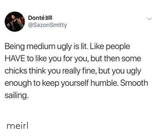 Smooth: Donté *  @SazonSmitty  Being medium ugly is lit. Like people  HAVE to like you for you, but then some  chicks think you really fine, but you ugly  enough to keep yourself humble. Smooth  sailing.  <> meirl