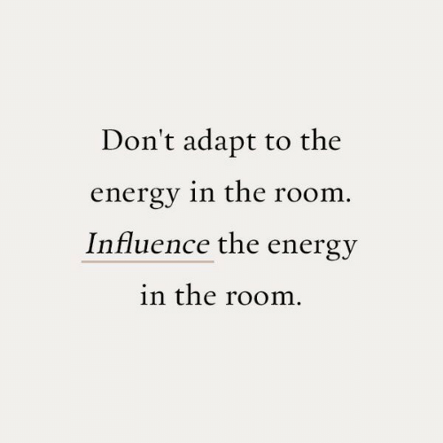 Energy, The Room, and Room: Don't adapt to the  energy in the room.  Influence the energy  in the room.