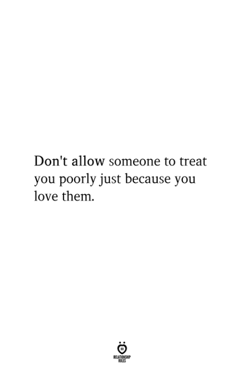 Love, Them, and You: Don't allow someone to treat  you poorly just because you  love them