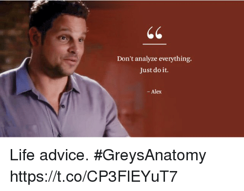 Advice, Just Do It, and Life: Don't analyze everything.  Just do it.  - Alex Life advice. #GreysAnatomy https://t.co/CP3FlEYuT7