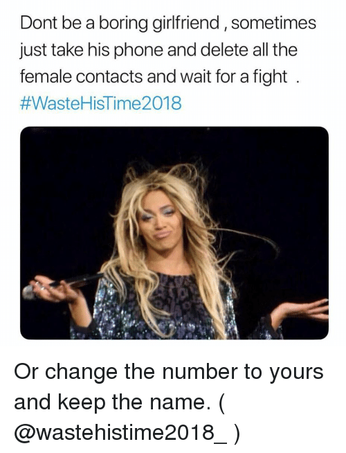 Phone, Girl Memes, and Girlfriend: Dont be a boring girlfriend, sometimes  just take his phone and delete all the  female contacts and wait for a fight  #Waste HisTime2018 Or change the number to yours and keep the name. ( @wastehistime2018_ )