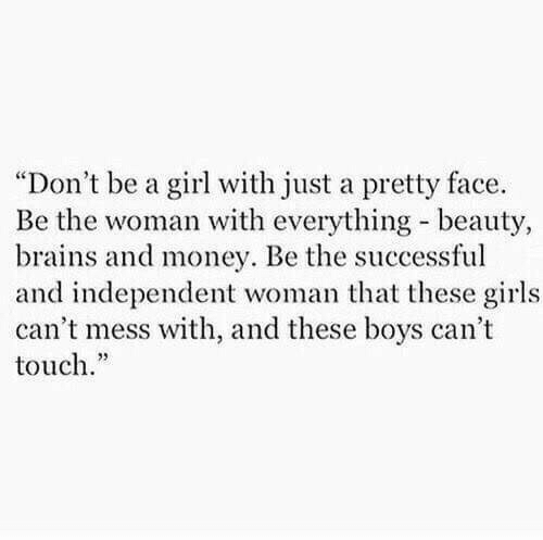 """Brains, Girls, and Money: """"Don't be a girl with just a pretty face.  Be the woman with everything beauty,  brains and money. Be the successful  and independent woman that these girls  can't mess with, and these boys can't  touch."""""""