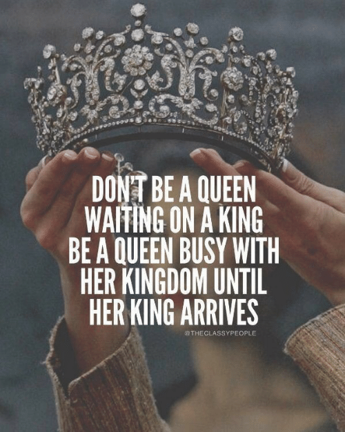 Queen, Waiting..., and Kingdom: DONT BE A QUEEN  WAITING ON A KING  BE A QUEEN BUSY WITH  HER KINGDOM UNTIL  HER KING ARRIVES  OTHECLASSYPEOPLE