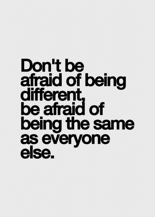 Different, Afraid, and Everyone: Don't be  afraid of being  different  be afraid of  being the same  as everyone  else.
