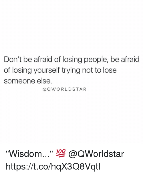 "Memes, Star, and Wisdom: Don't be afraid of losing people, be afraid  of losing yourself trying not to lose  someone else.  @QW/ ○ R L D STAR ""Wisdom..."" 💯 @QWorldstar https://t.co/hqX3Q8VqtI"