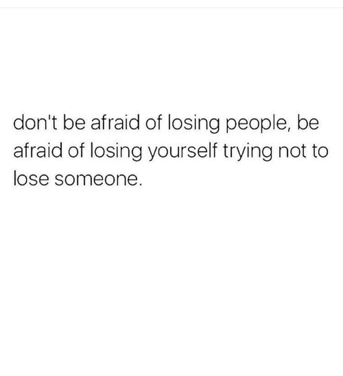 People, Losing, and Afraid: don't be afraid of losing people, be  afraid of losing yourself trying not to  ose someone