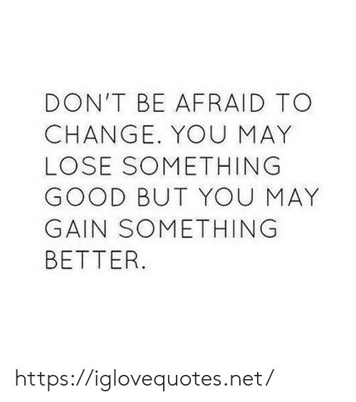 Good, Change, and Net: DON'T BE AFRAID TO  CHANGE. YOU MAY  LOSE SOMETHING  GOOD BUT YOU MAY  GAIN SOMETHING  BETTER. https://iglovequotes.net/