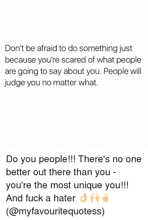 no-one-better: Don't be afraid to do something just  because you're scared of what people  are going to say about you. People will  judge you no matter what. Do you people!!! There's no one better out there than you - you're the most unique you!!! And fuck a hater 👌🏼🙌🏼✌🏼️(@myfavouritequotess)