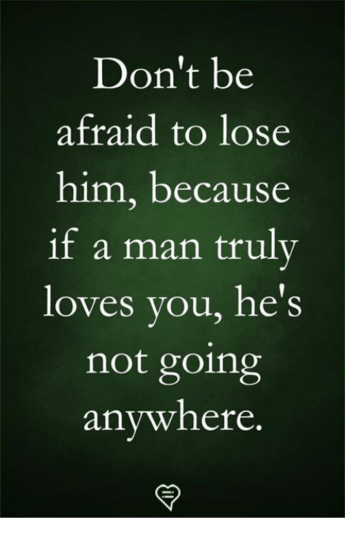 Memes, 🤖, and Him: Don't be  afraid to lose  him, because  if a man truly  loves you, he's  not going  anvwhere.
