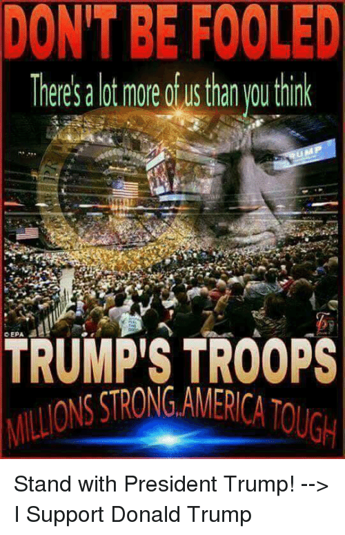 America, Donald Trump, and Trump: DON'T BE FOOLED  There's a lot more of us than you think  TRUMP'S TROOPS  SSTRONG, AMERICA TOUG Stand with President Trump! --> I Support Donald Trump