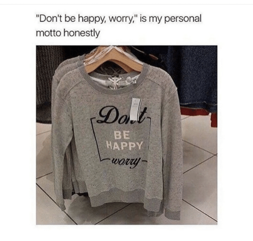 """Happy, Be Happy, and Personal: """"Don't be happy, worry,"""" is my personal  motto honestly  Dal  BE  HAPPY  wory"""