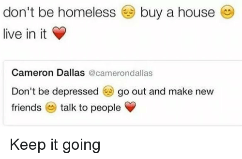 friends talk: don't be homeless @ buy a house  live in it  Cameron Dallas @camerondallas  Don't be depressed go out and make new  friends talk to people Keep it going