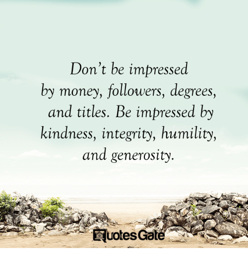 Money, Integrity, and Kindness: Don't be impressed  by money, followers, degrees,  and titles. Be impressed by  kindness, integrity, humility,  and generosity  uotes Gate