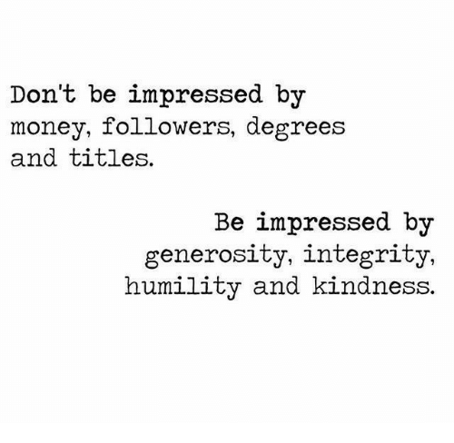Money, Integrity, and Kindness: Don't be impressed by  money, followers, degrees  and titles.  Be impressed by  generosity, integrity,  humility and kindness.