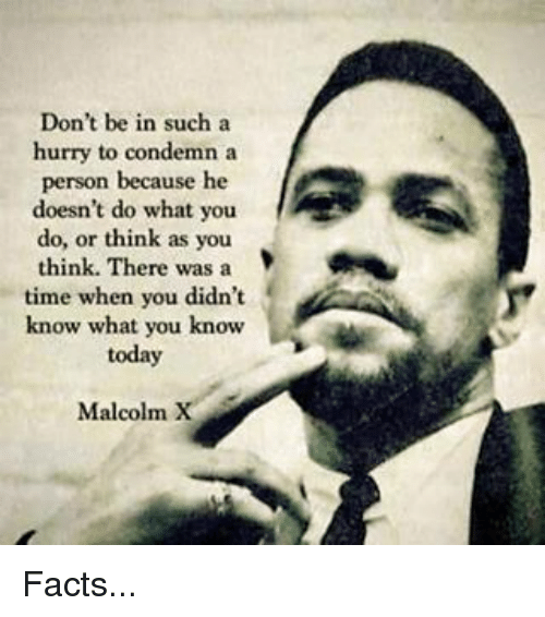 Malcolm X: Don't be in such a  hurry to condemn a  person because he  doesn't do what you  do, or think as you  think. There was a  time when you didn't  know what you know  today  Malcolm X Facts...