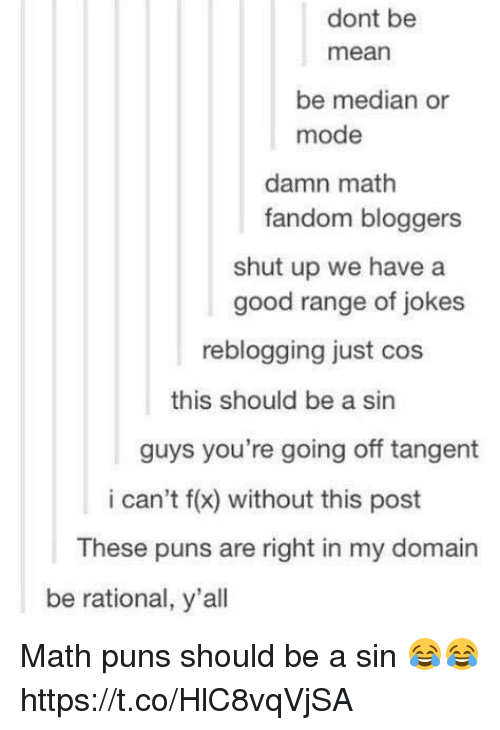 median: dont be  mean  be median or  mode  damn math  fandom bloggers  shut up we have a  good range of jokes  reblogging just cos  this should be a sin  guys you're going off tangent  i can't f(x) without this post  These puns are right in my domain  be rational, y'all Math puns should be a sin 😂😂 https://t.co/HlC8vqVjSA