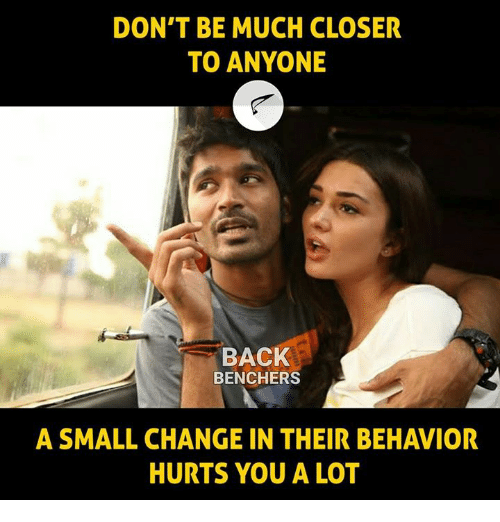 Closers: DON'T BE MUCH CLOSER  TO ANYONE  BACK  BENCHERS  A SMALL CHANGE IN THEIR BEHAVIOR  HURTS YOU A LOT