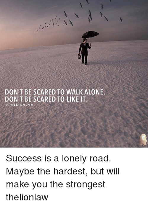 Being Alone, Memes, and Success: DON'T BE SCARED TO WALK ALONE.  DON'T BE SCARED TO LIKE IT.  HELIO N LA W Success is a lonely road. Maybe the hardest, but will make you the strongest thelionlaw