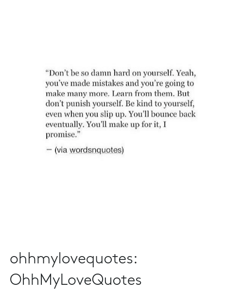 "Target, Tumblr, and Yeah: ""Don't be so damn hard on yourself. Yeah,  you've made mistakes and you're going to  make many more. Learn from them. But  don't punish yourself Be kind to yourself,  even when you slip up. You'll bounce back  eventually. You'll make up for it, I  promise.""  -(via wordsnquotes) ohhmylovequotes:  OhhMyLoveQuotes"