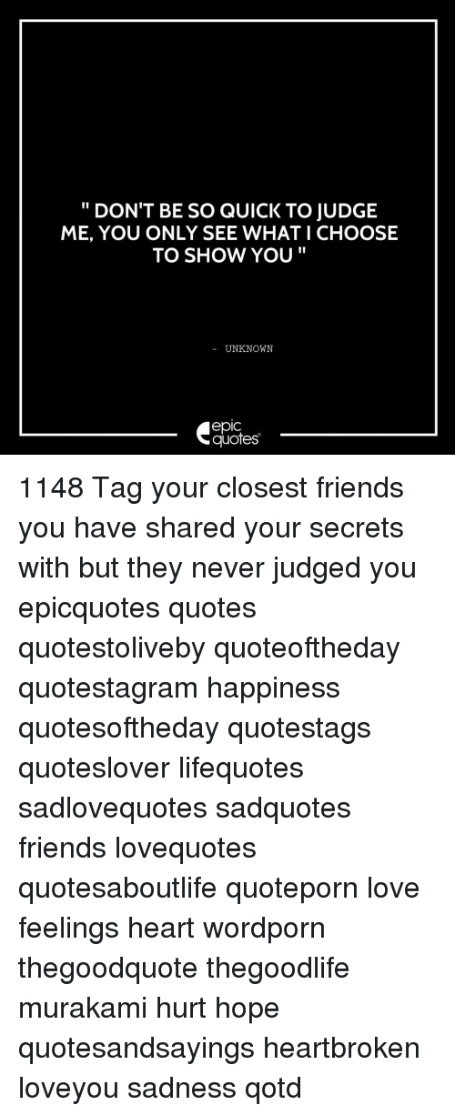 Memes, 🤖, and Judge: DON'T BE SO QUICK TO JUDGE  ME, YOU ONLY SEE WHAT I CHOOSE  TO SHOW YOU  UNKNOWN  eplC  quotes 1148 Tag your closest friends you have shared your secrets with but they never judged you epicquotes quotes quotestoliveby quoteoftheday quotestagram happiness quotesoftheday quotestags quoteslover lifequotes sadlovequotes sadquotes friends lovequotes quotesaboutlife quoteporn love feelings heart wordporn thegoodquote thegoodlife murakami hurt hope quotesandsayings heartbroken loveyou sadness qotd
