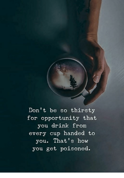 Thirsty, Opportunity, and How: Don't be so thirsty  for opportunity that  you drink from  every cup handed to  you. That's how  you get poisoned.