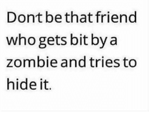 zombi: Dont be that friend  who gets bit by a  zombie and tries to  hide it