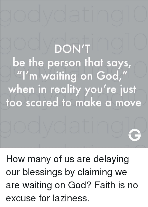 "God, Memes, and Blessings: DON'T  be the person that says  ""I'm waiting on God,""  when in reality you're just  too scared to make a move How many of us are delaying our blessings by claiming we are waiting on God? Faith is no excuse for laziness."