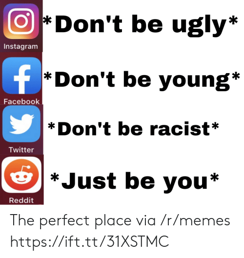Be You: Don't be ugly*  Instagram  f  *Don't be young*  Facebook  Don't be racist*  Twitter  *Just be you*  Reddit The perfect place via /r/memes https://ift.tt/31XSTMC
