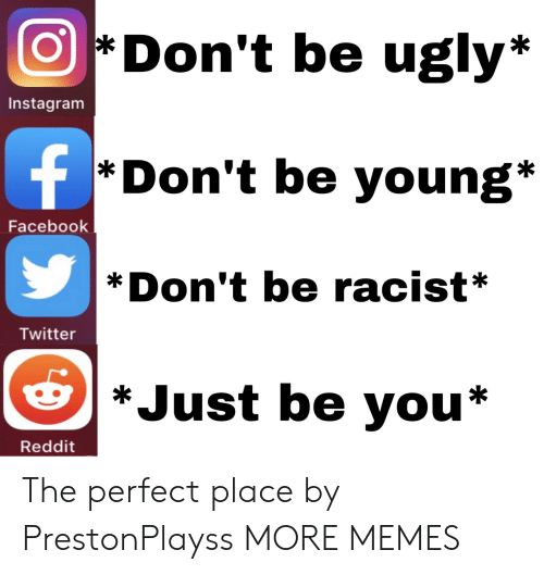 Be You: Don't be ugly*  Instagram  f  *Don't be young*  Facebook  Don't be racist*  Twitter  *Just be you*  Reddit The perfect place by PrestonPlayss MORE MEMES
