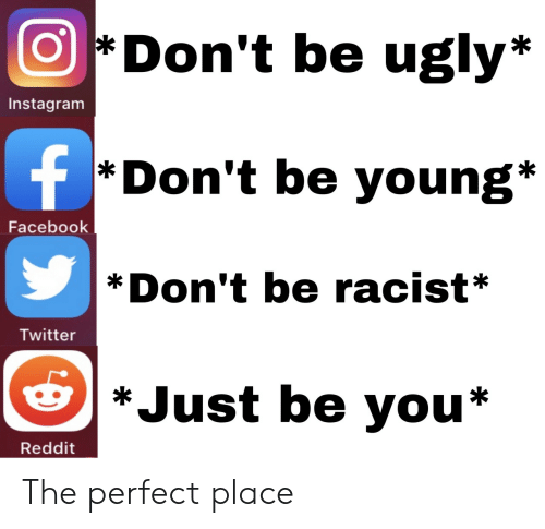 Be You: Don't be ugly*  Instagram  f  *Don't be young*  Facebook  Don't be racist*  Twitter  *Just be you*  Reddit The perfect place