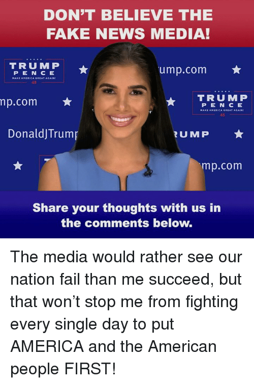 America, Fail, and Fake: DON'T BELIEVE THE  FAKE NEWS MEDIA!  TRUM P  PE N C E  MAKE AMERICA GREAT AGAIN  ump.com ★  TRUMP  p.com  P E N C E  45  DonaldJTrump  RUMP  mp.com  Share your thoughts with us in  the comments below. The media would rather see our nation fail than me succeed, but that won't stop me from fighting every single day to put AMERICA and the American people FIRST!