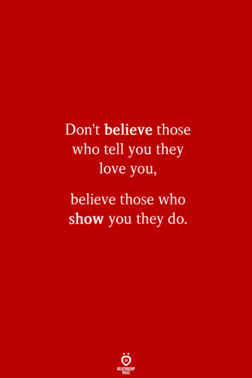 Love, Who, and Believe: Don't believe those  who tell you they  love you,  believe those who  show you they do.