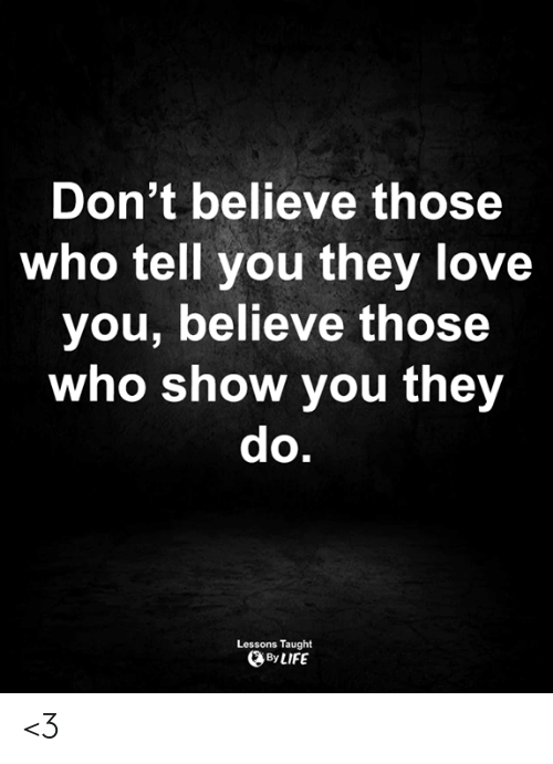 Life, Love, and Memes: Don't believe those  who tell you they love  you, believe those  who show you they  do.  Lessons Taught  By LIFE <3